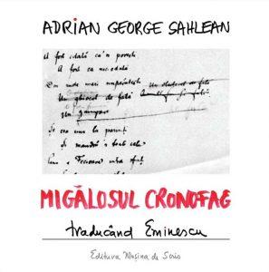 Adrian G. SahleanMigălosul cronofag – Traducând Eminescu: Caiete de atelier (Editura Mașina de scris, București, 2014)