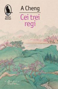 """A Cheng. Cei trei regi, Editura Humanitas Fiction, 2018, colecția """"Raftul Denisei"""", Traducere şi note de Florentina Vişan şi Luminiţa Bălan"""